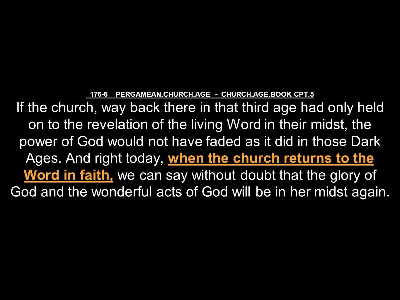 176-6 PERGAMEAN.CHURCH.AGE - CHURCH.AGE.BOOK CPT.5 If the church, way back there in that third age had only held on to the revelation of the living Word in their midst, the power of God would not have faded as it did in those Dark Ages.