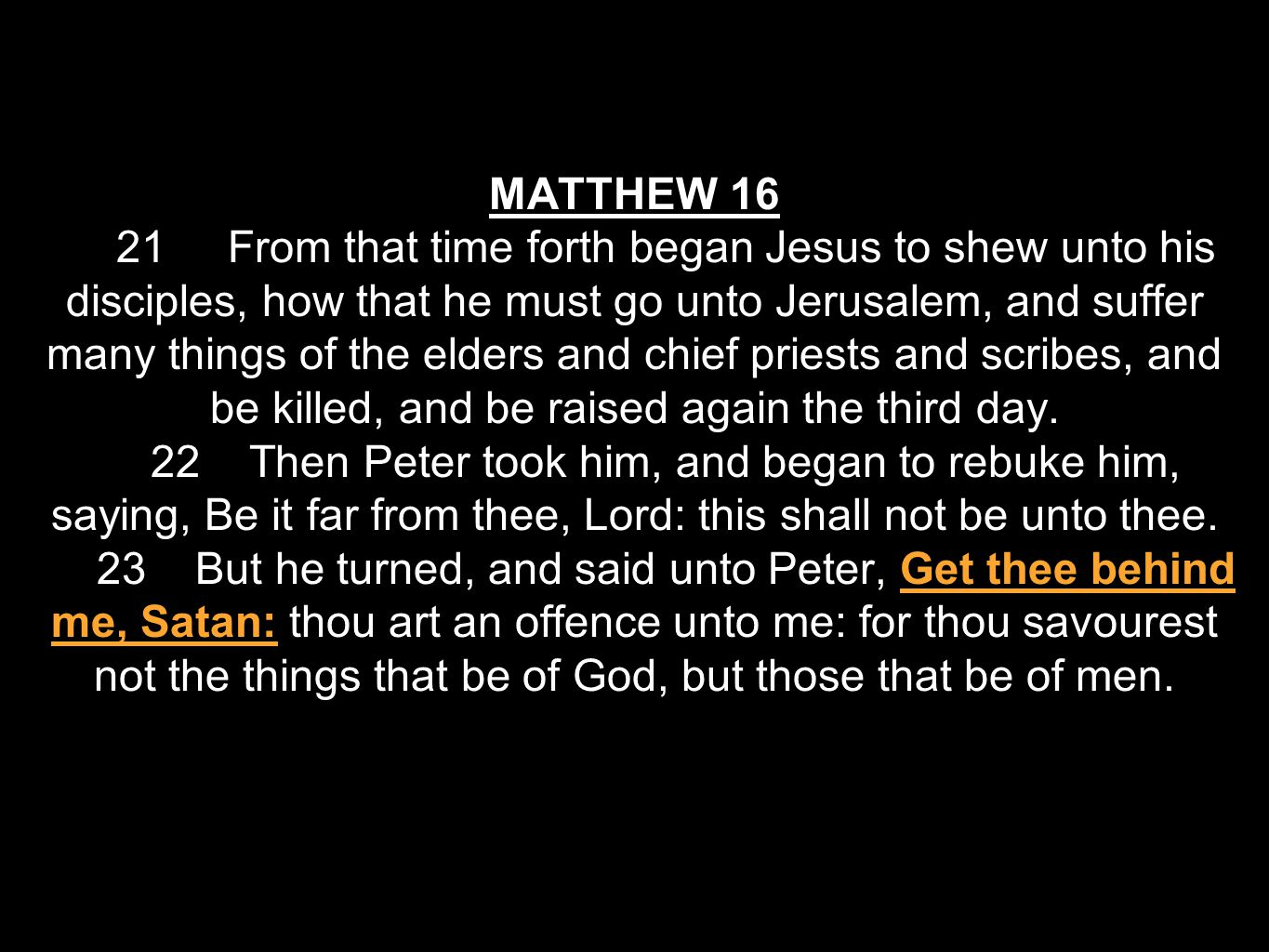 MATTHEW 16 21 From that time forth began Jesus to shew unto his disciples, how that he must go unto Jerusalem, and suffer many things of the elders and chief priests and scribes, and be killed, and be raised again the third day.