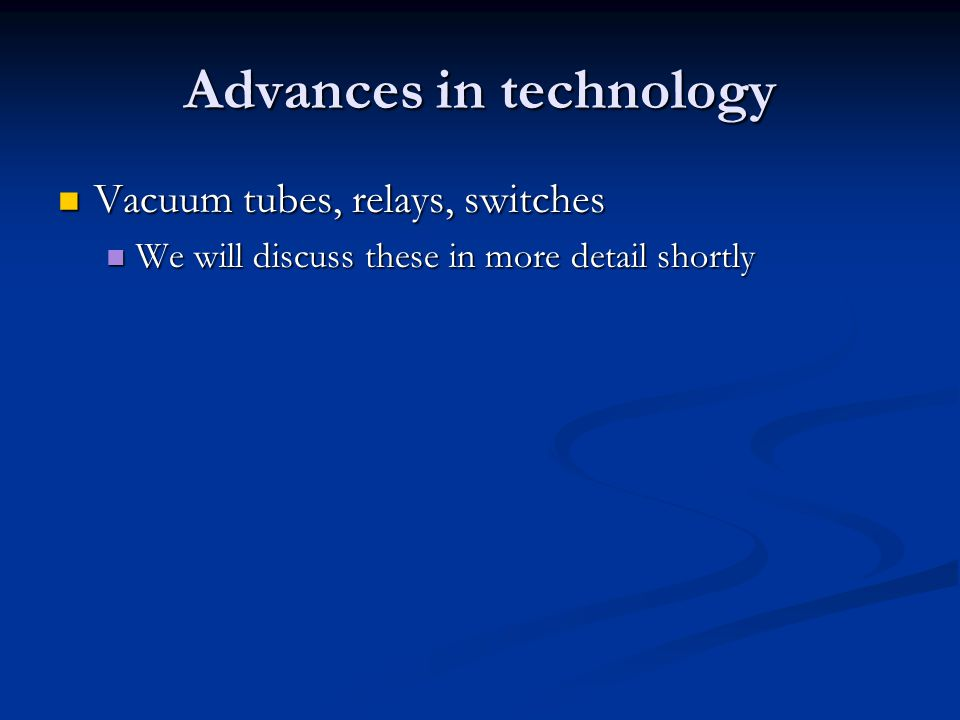 Advances in technology Vacuum tubes, relays, switches Vacuum tubes, relays, switches We will discuss these in more detail shortly We will discuss thes