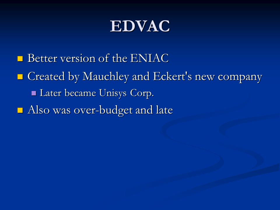 EDVAC Better version of the ENIAC Better version of the ENIAC Created by Mauchley and Eckert's new company Created by Mauchley and Eckert's new compan