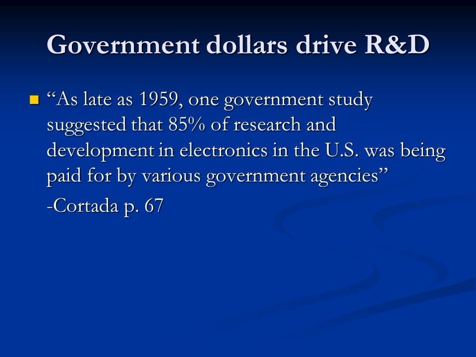 "Government dollars drive R&D ""As late as 1959, one government study suggested that 85% of research and development in electronics in the U.S. was bein"