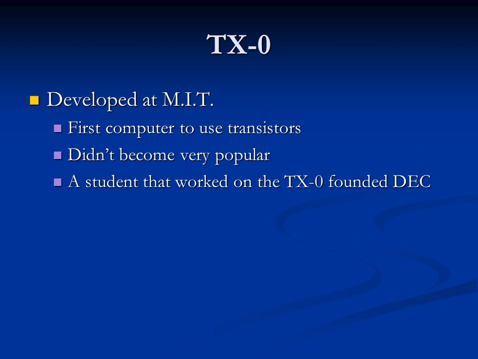 TX-0 Developed at M.I.T. Developed at M.I.T. First computer to use transistors First computer to use transistors Didn't become very popular Didn't bec