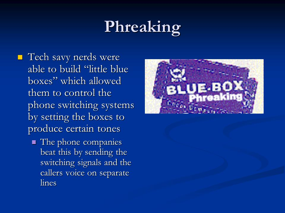 "Phreaking Tech savy nerds were able to build ""little blue boxes"" which allowed them to control the phone switching systems by setting the boxes to pro"