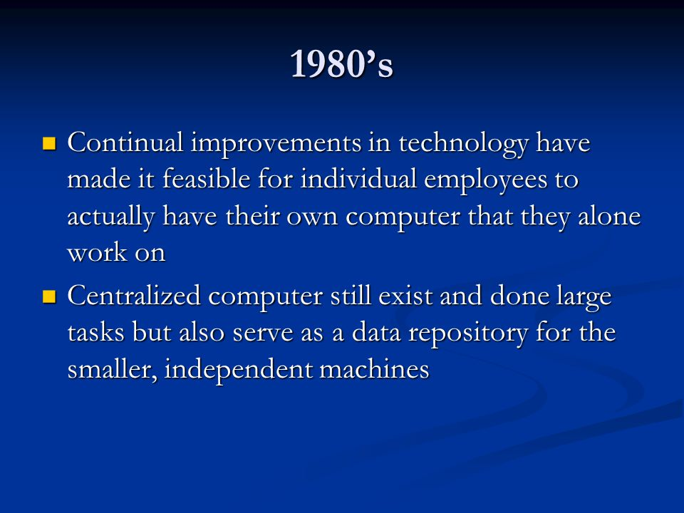 1980's Continual improvements in technology have made it feasible for individual employees to actually have their own computer that they alone work on