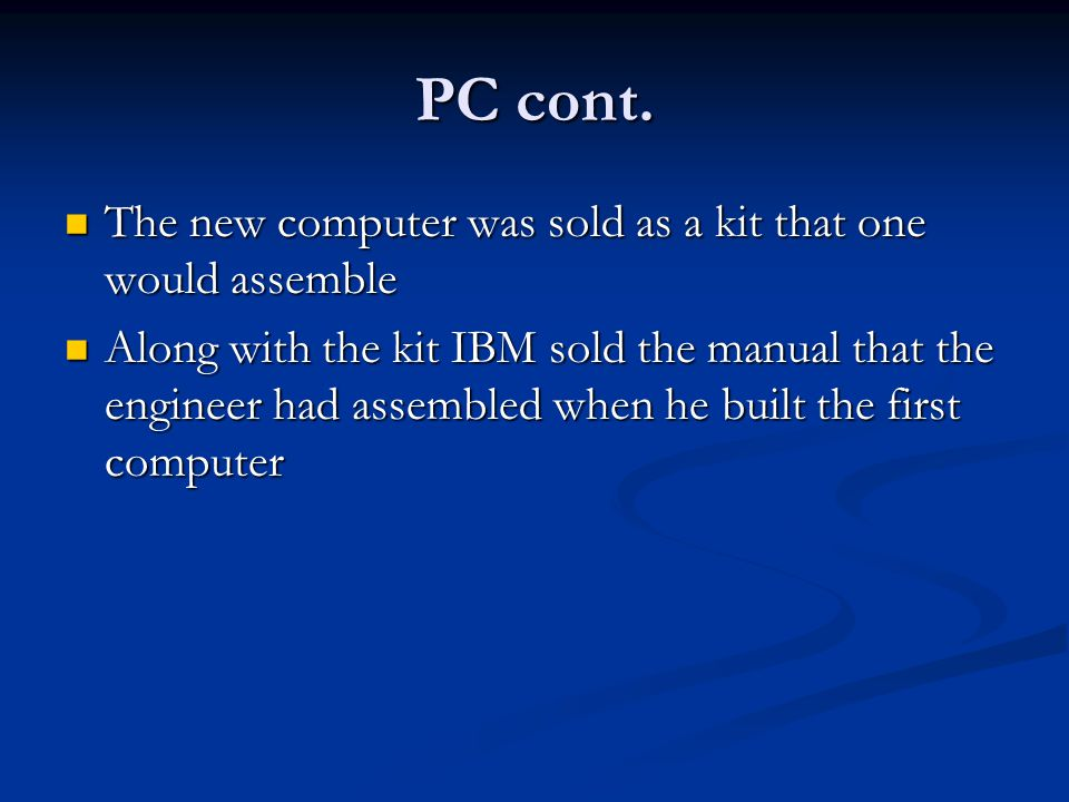 PC cont. The new computer was sold as a kit that one would assemble The new computer was sold as a kit that one would assemble Along with the kit IBM