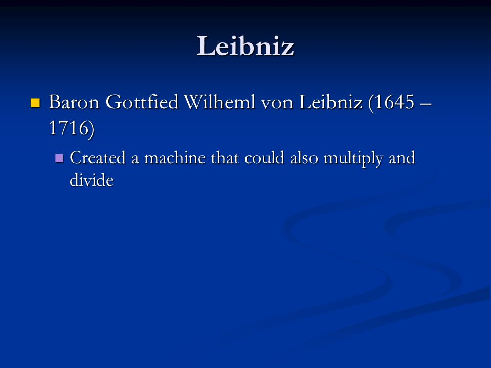 Leibniz Baron Gottfied Wilheml von Leibniz (1645 – 1716) Baron Gottfied Wilheml von Leibniz (1645 – 1716) Created a machine that could also multiply a