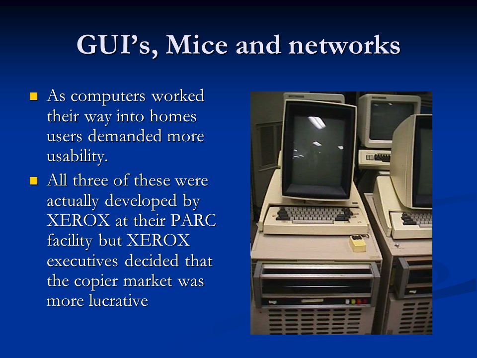 GUI's, Mice and networks As computers worked their way into homes users demanded more usability. As computers worked their way into homes users demand