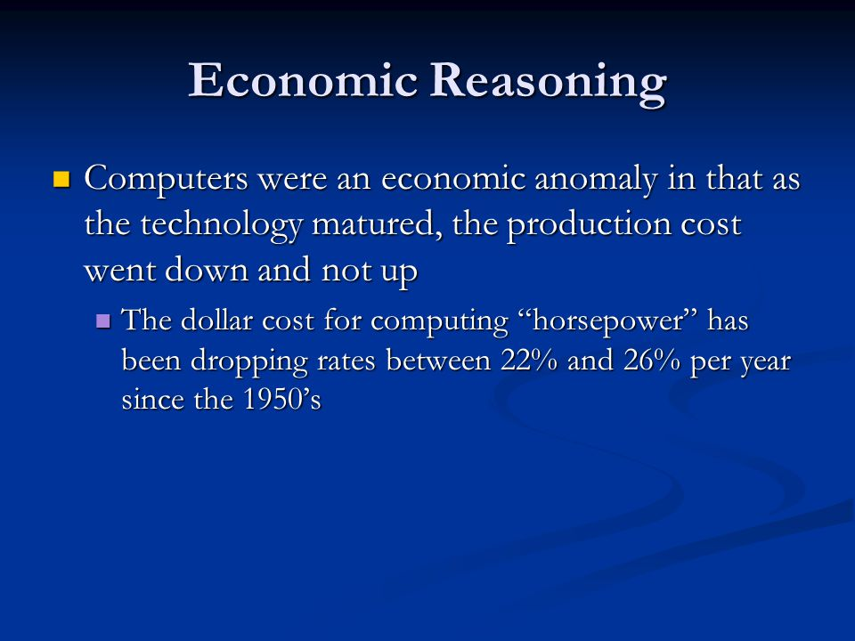 Economic Reasoning Computers were an economic anomaly in that as the technology matured, the production cost went down and not up Computers were an ec