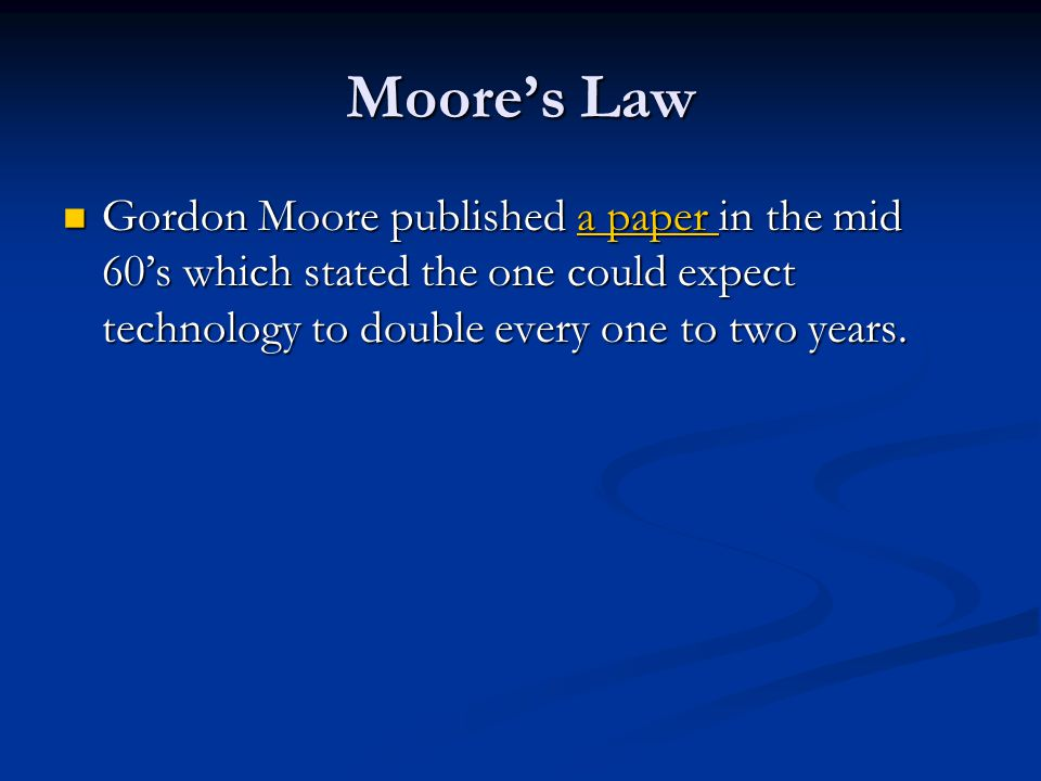 Moore's Law Gordon Moore published a paper in the mid 60's which stated the one could expect technology to double every one to two years. Gordon Moore