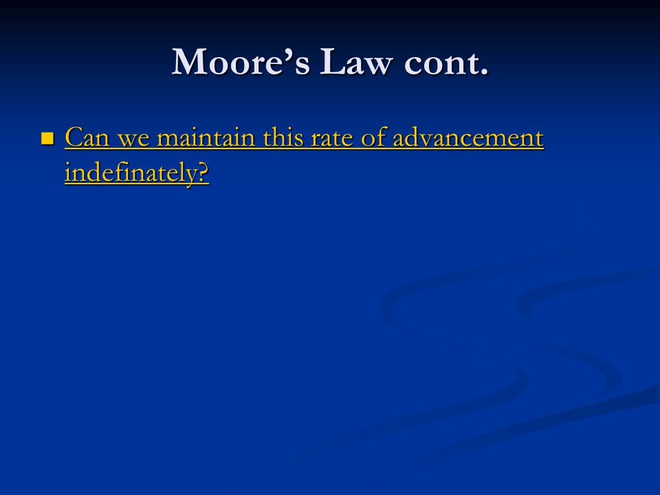 Moore's Law cont. Can we maintain this rate of advancement indefinately? Can we maintain this rate of advancement indefinately? Can we maintain this r