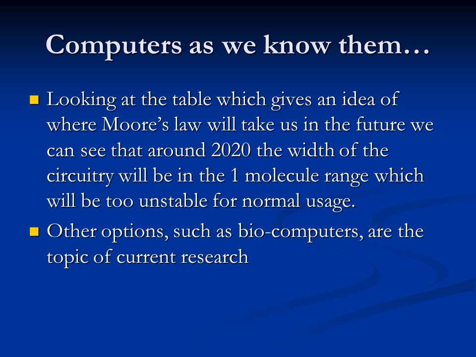 Computers as we know them… Looking at the table which gives an idea of where Moore's law will take us in the future we can see that around 2020 the wi