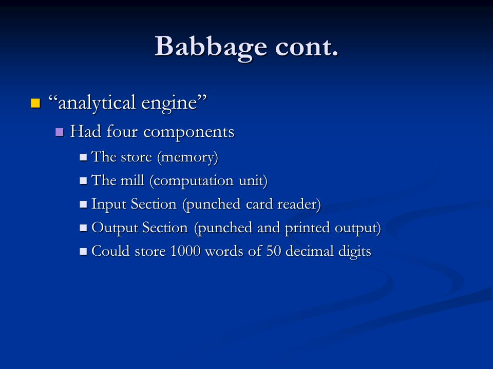 "Babbage cont. ""analytical engine"" ""analytical engine"" Had four components Had four components The store (memory) The store (memory) The mill (computat"