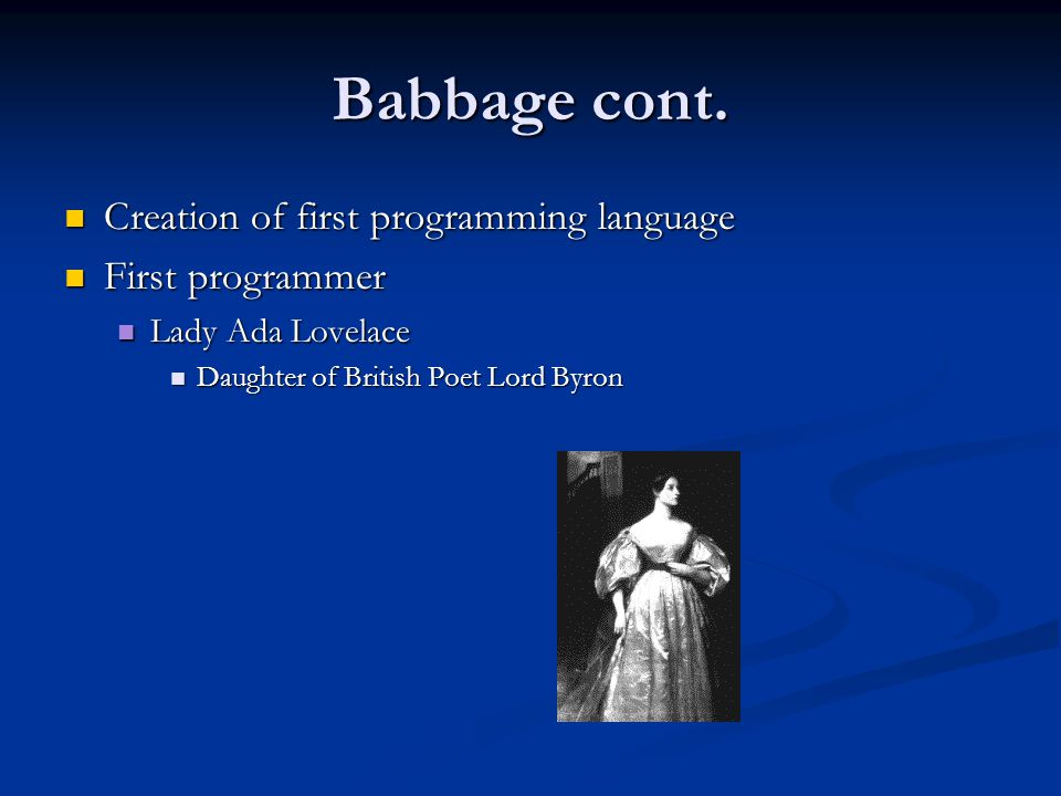 Babbage cont. Creation of first programming language Creation of first programming language First programmer First programmer Lady Ada Lovelace Lady A
