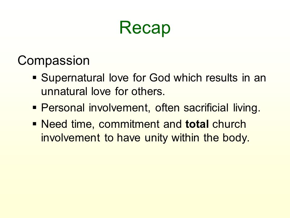 Recap Compassion  Supernatural love for God which results in an unnatural love for others.  Personal involvement, often sacrificial living.  Need t