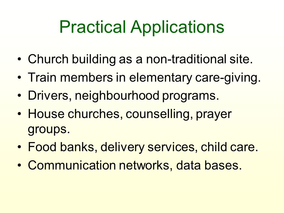 Practical Applications Church building as a non-traditional site. Train members in elementary care-giving. Drivers, neighbourhood programs. House chur
