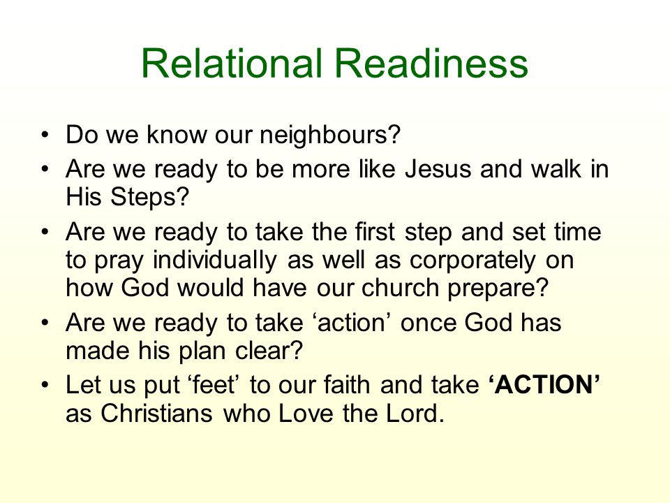 Relational Readiness Do we know our neighbours? Are we ready to be more like Jesus and walk in His Steps? Are we ready to take the first step and set