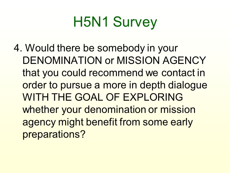 H5N1 Survey 4. Would there be somebody in your DENOMINATION or MISSION AGENCY that you could recommend we contact in order to pursue a more in depth d