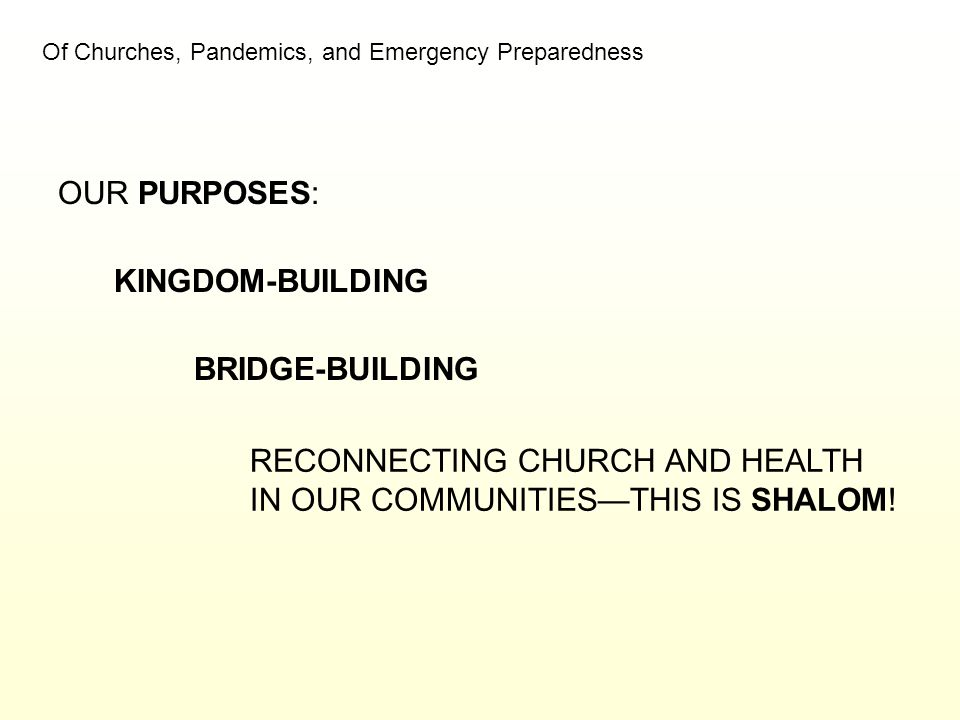 Of Churches, Pandemics, and Emergency Preparedness OUR PURPOSES: KINGDOM-BUILDING BRIDGE-BUILDING RECONNECTING CHURCH AND HEALTH IN OUR COMMUNITIES—TH