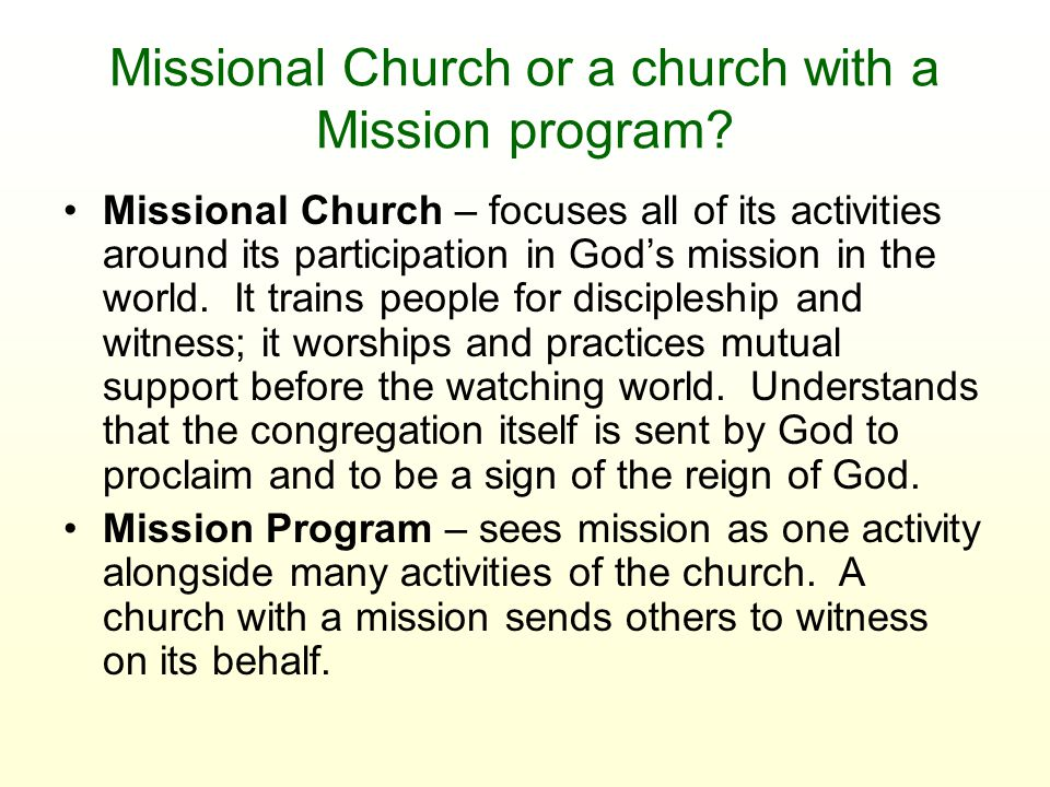 Missional Church or a church with a Mission program? Missional Church – focuses all of its activities around its participation in God's mission in the
