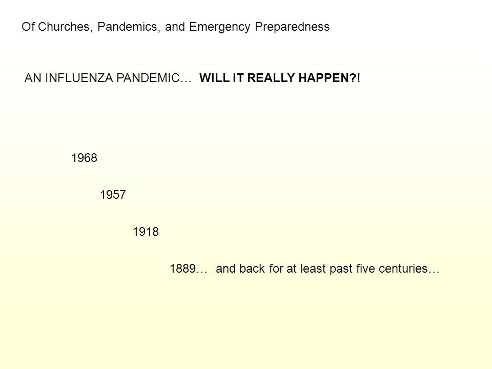 Of Churches, Pandemics, and Emergency Preparedness AN INFLUENZA PANDEMIC… WILL IT REALLY HAPPEN?! 1968 1957 1918 1889… and back for at least past five