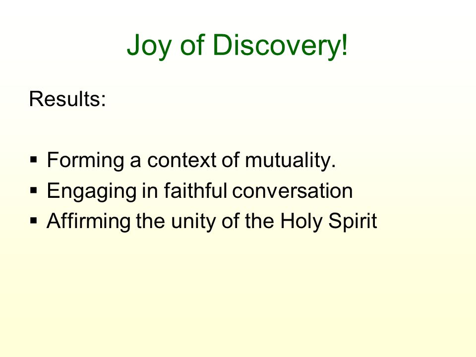 Joy of Discovery! Results:  Forming a context of mutuality.  Engaging in faithful conversation  Affirming the unity of the Holy Spirit