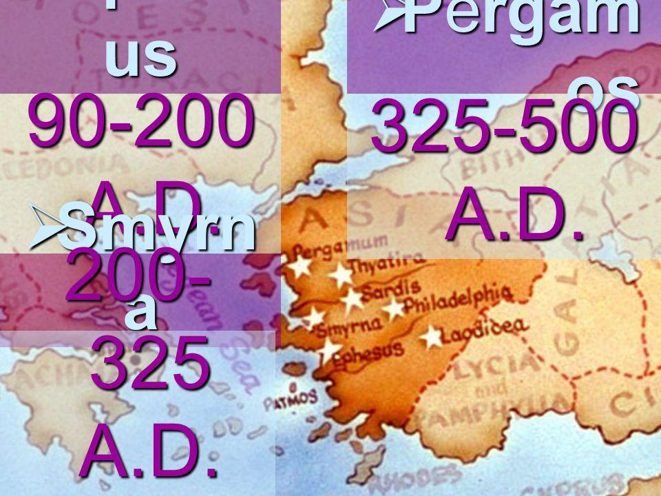  Ephes us 90-200 A.D.  Smyrn a 200- 325 A.D.  Pergam os 325-500 A.D.