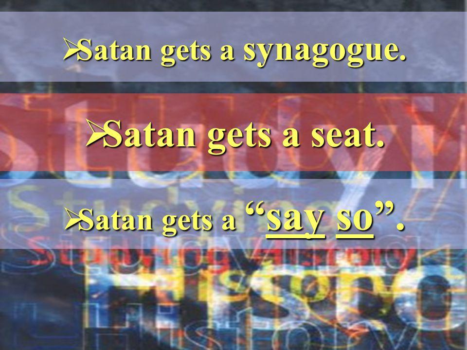  Satan gets a synagogue.  Satan gets a seat.  Satan gets a say so .