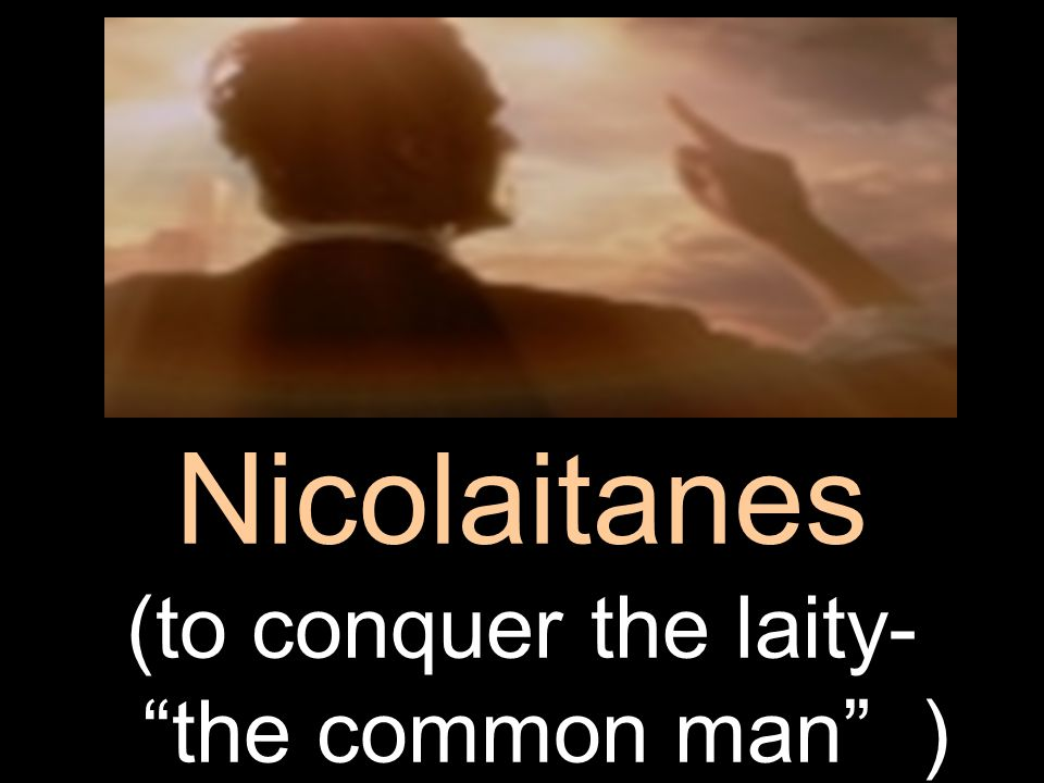Nicolaitanes (to conquer the laity- the common man )