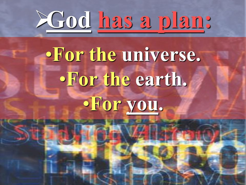  God has a plan: For the universe.For the universe. For the earth.For the earth. For you.For you.