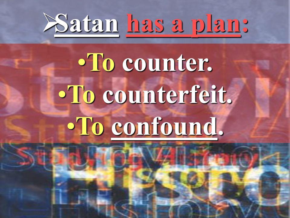  Satan has a plan: To counter.To counter. To counterfeit.To counterfeit. To confound.To confound.