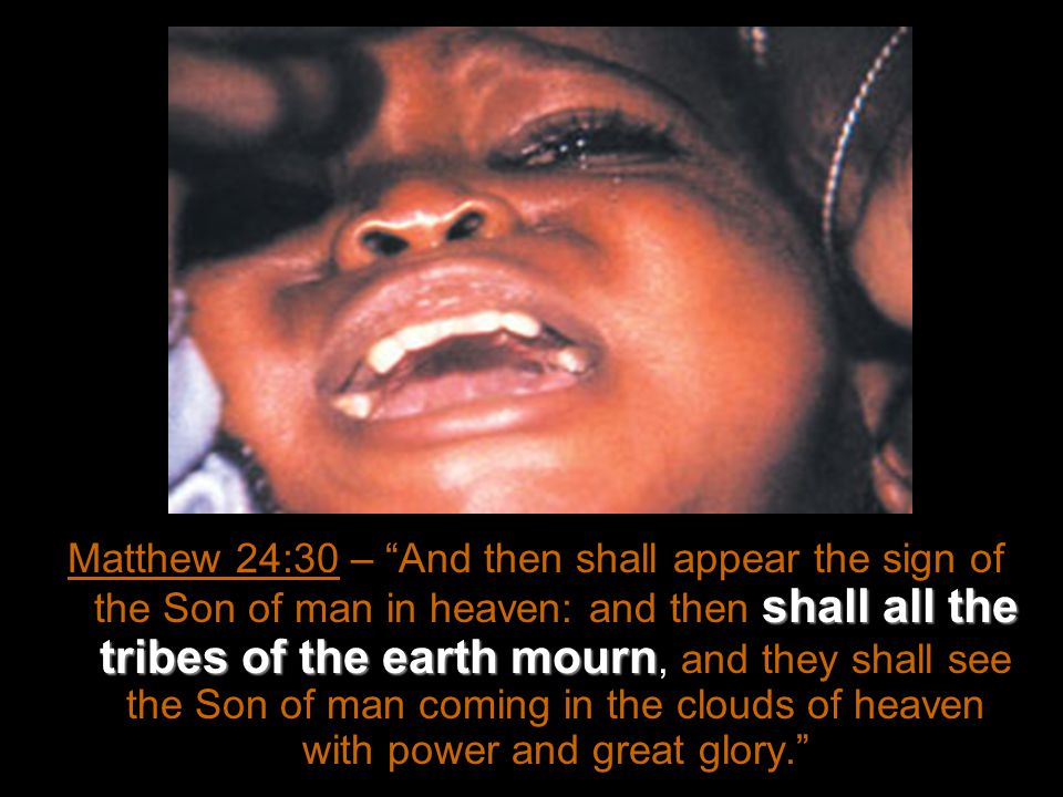 shall all the tribes of the earth mourn Matthew 24:30 – And then shall appear the sign of the Son of man in heaven: and then shall all the tribes of the earth mourn, and they shall see the Son of man coming in the clouds of heaven with power and great glory.