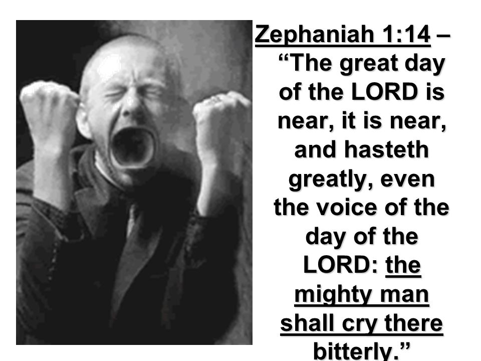 Zephaniah 1:14 – The great day of the LORD is near, it is near, and hasteth greatly, even the voice of the day of the LORD: the mighty man shall cry there bitterly.