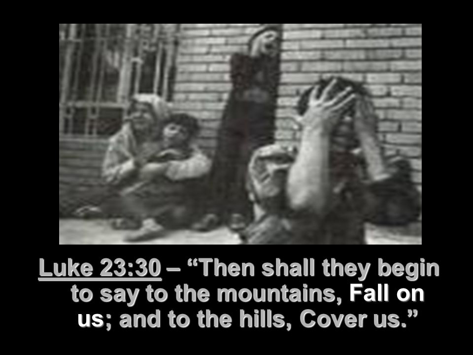Luke 23:30 – Then shall they begin to say to the mountains, Fall on us; and to the hills, Cover us.