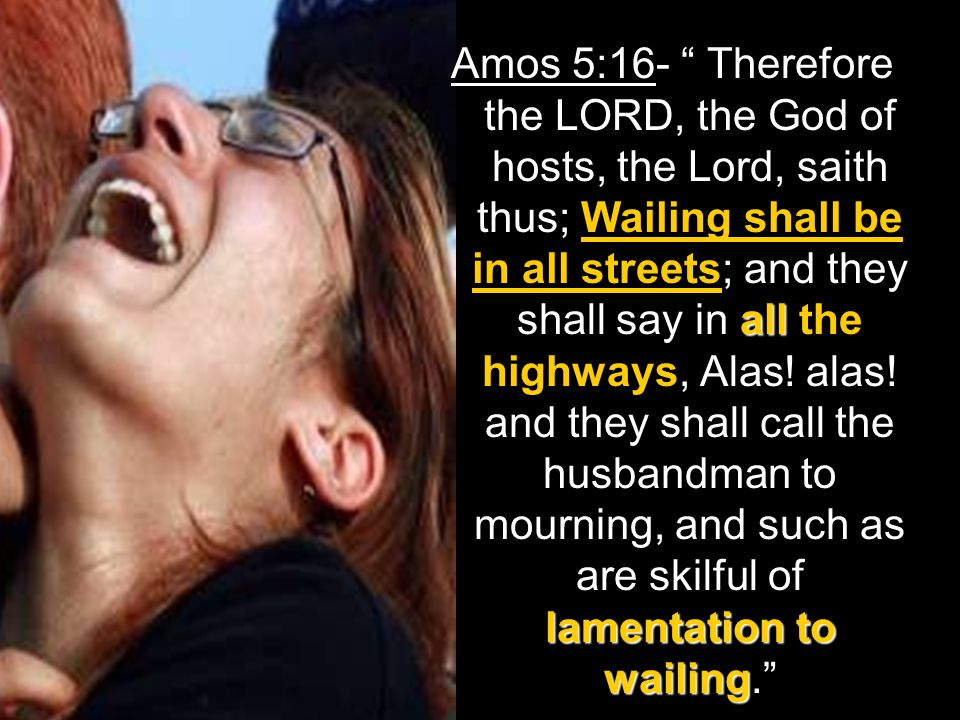 all lamentation to wailing Amos 5:16- Therefore the LORD, the God of hosts, the Lord, saith thus; Wailing shall be in all streets; and they shall say in all the highways, Alas.