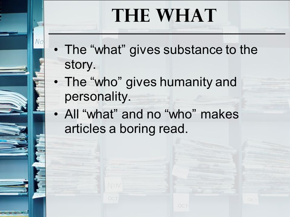 The What The what gives substance to the story. The who gives humanity and personality.