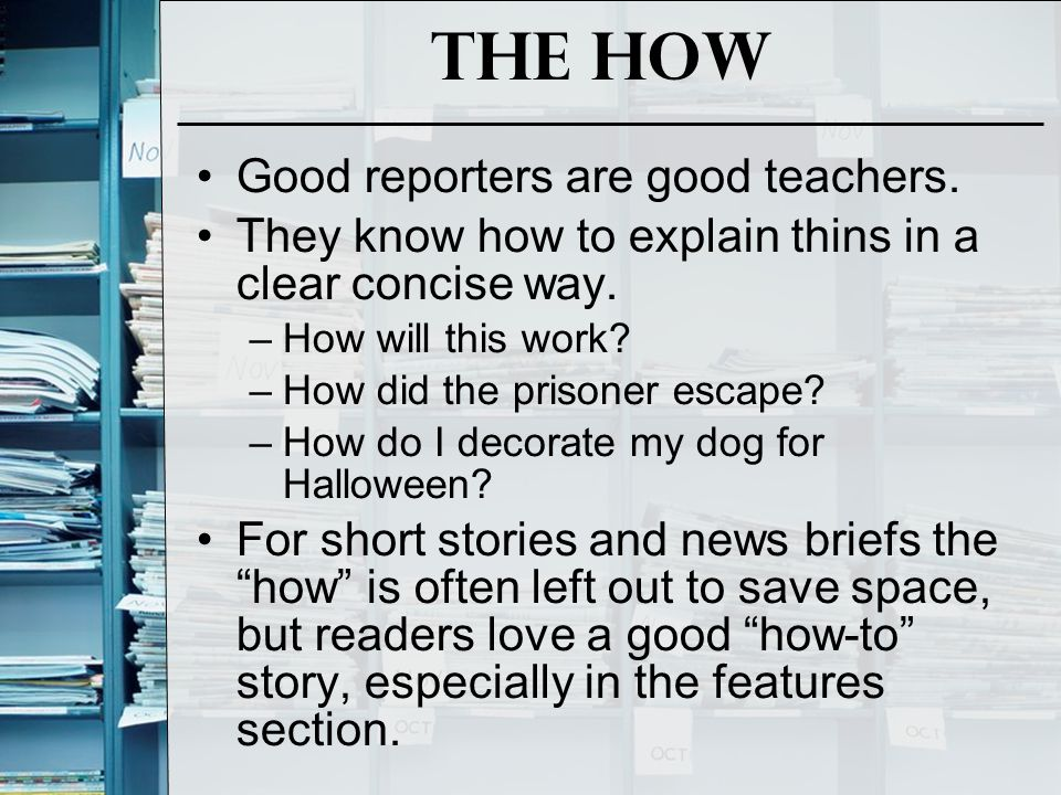 The How Good reporters are good teachers. They know how to explain thins in a clear concise way.