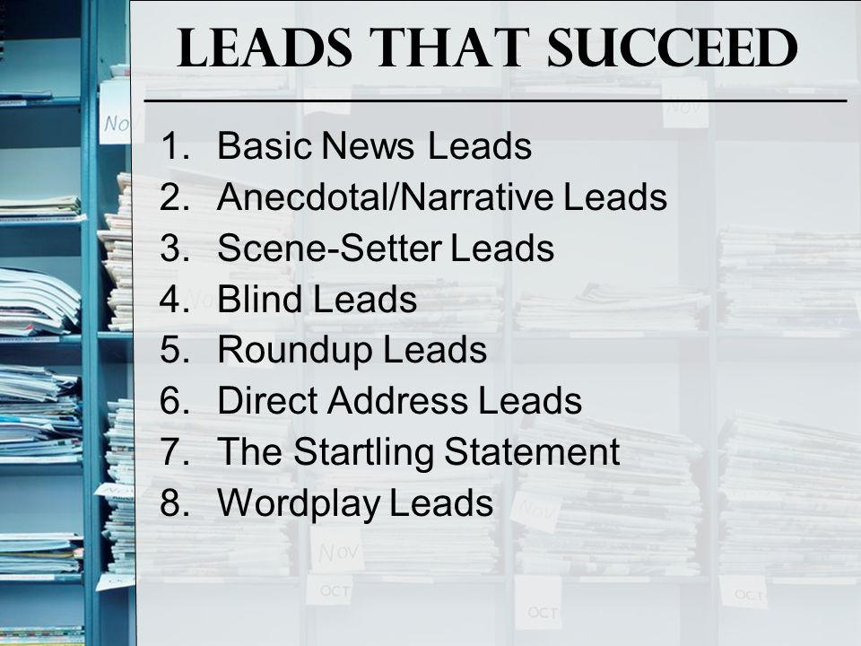 Leads That Succeed 1.Basic News Leads 2.Anecdotal/Narrative Leads 3.Scene-Setter Leads 4.Blind Leads 5.Roundup Leads 6.Direct Address Leads 7.The Startling Statement 8.Wordplay Leads