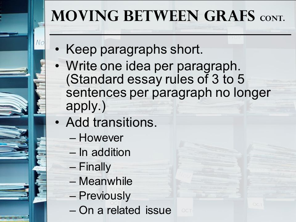 Moving between grafs cont. Keep paragraphs short. Write one idea per paragraph. (Standard essay rules of 3 to 5 sentences per paragraph no longer appl