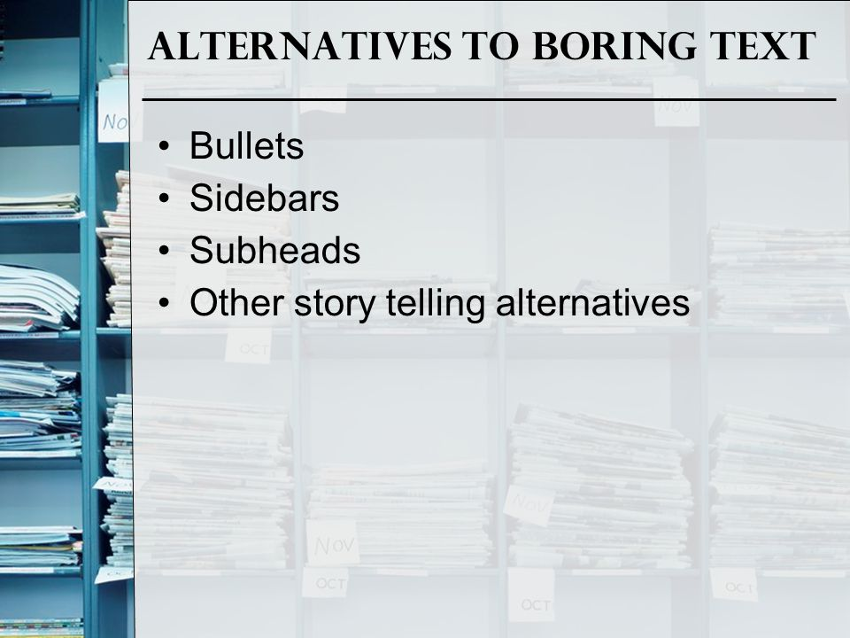 Alternatives to Boring Text Bullets Sidebars Subheads Other story telling alternatives