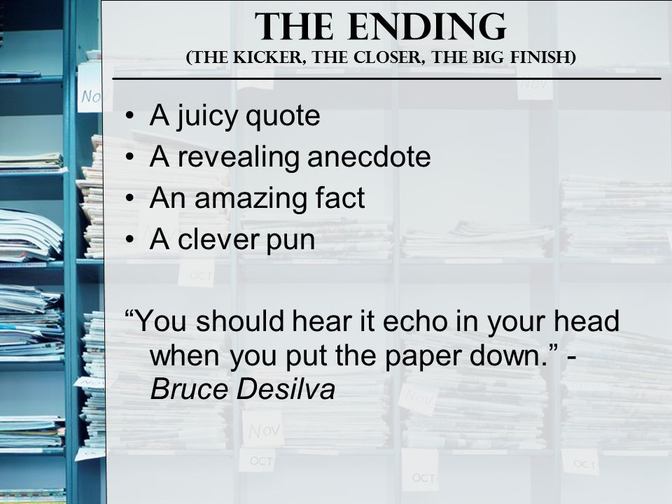 The Ending (The Kicker, The closer, The big Finish) A juicy quote A revealing anecdote An amazing fact A clever pun You should hear it echo in your head when you put the paper down. - Bruce Desilva