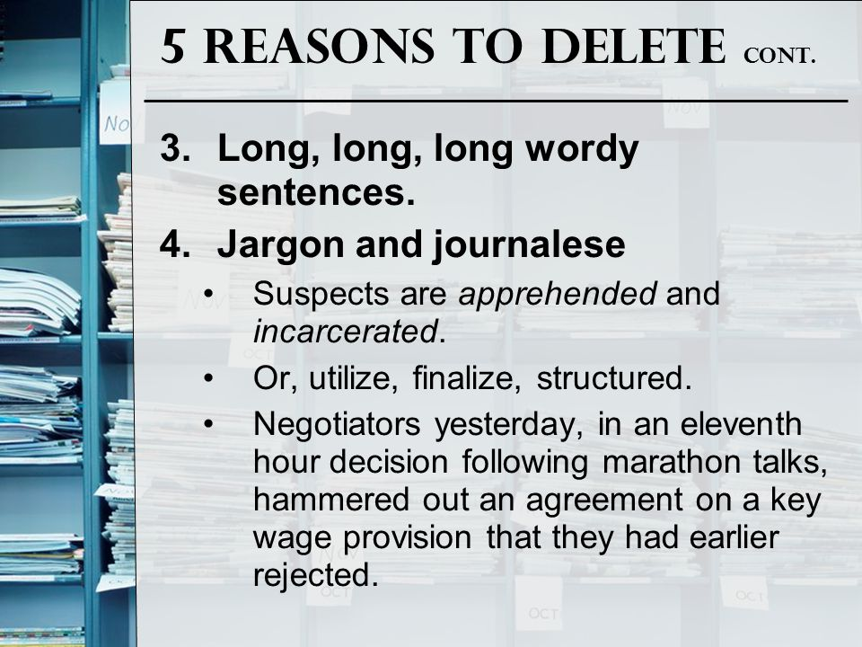 5 Reasons to Delete cont. 3.Long, long, long wordy sentences. 4.Jargon and journalese Suspects are apprehended and incarcerated. Or, utilize, finalize