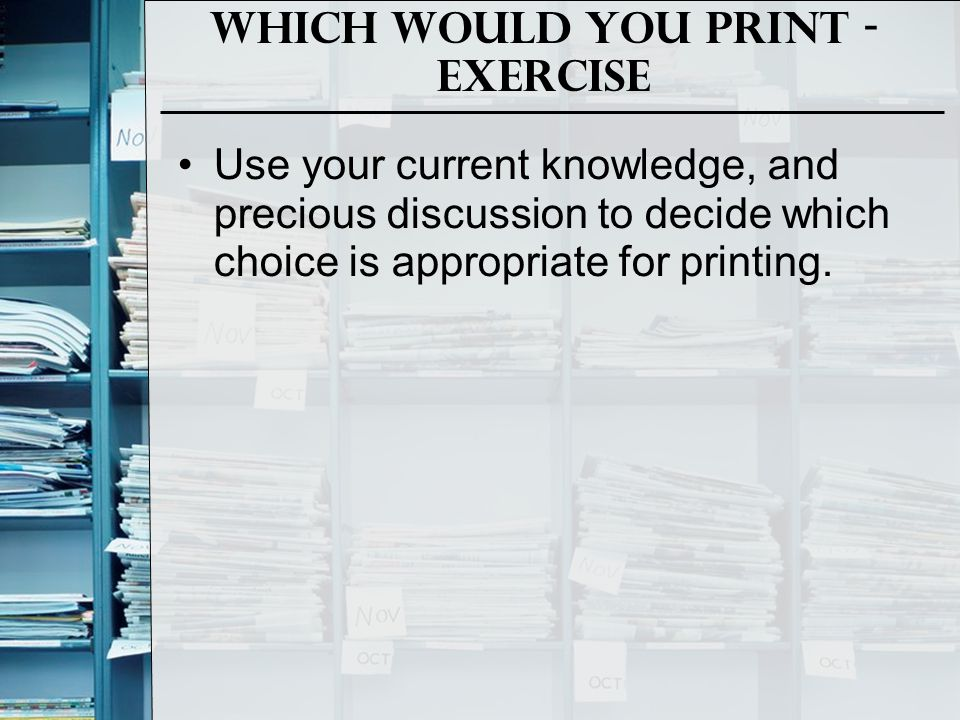 Which would you Print - Exercise Use your current knowledge, and precious discussion to decide which choice is appropriate for printing.