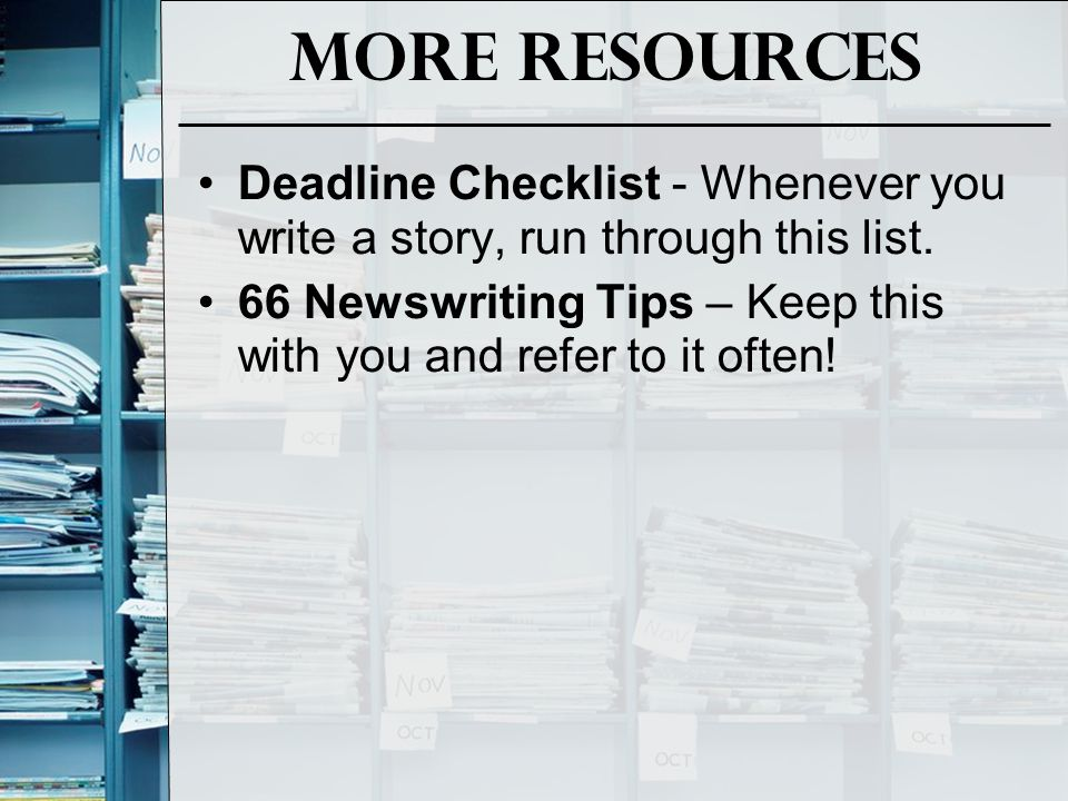 More Resources Deadline Checklist - Whenever you write a story, run through this list.