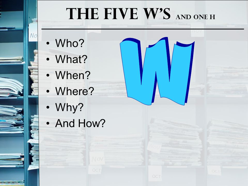 The Five W's and one H Who What When Where Why And How