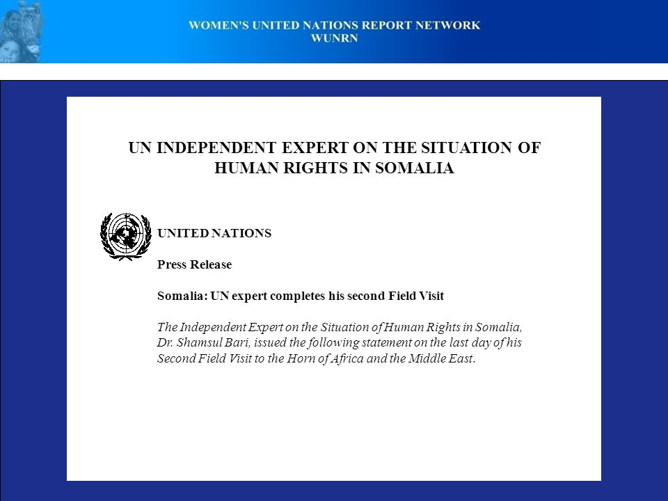 UN INDEPENDENT EXPERT ON THE SITUATION OF HUMAN RIGHTS IN SOMALIA UNITED NATIONS Press Release Somalia: UN expert completes his second Field Visit The Independent Expert on the Situation of Human Rights in Somalia, Dr.