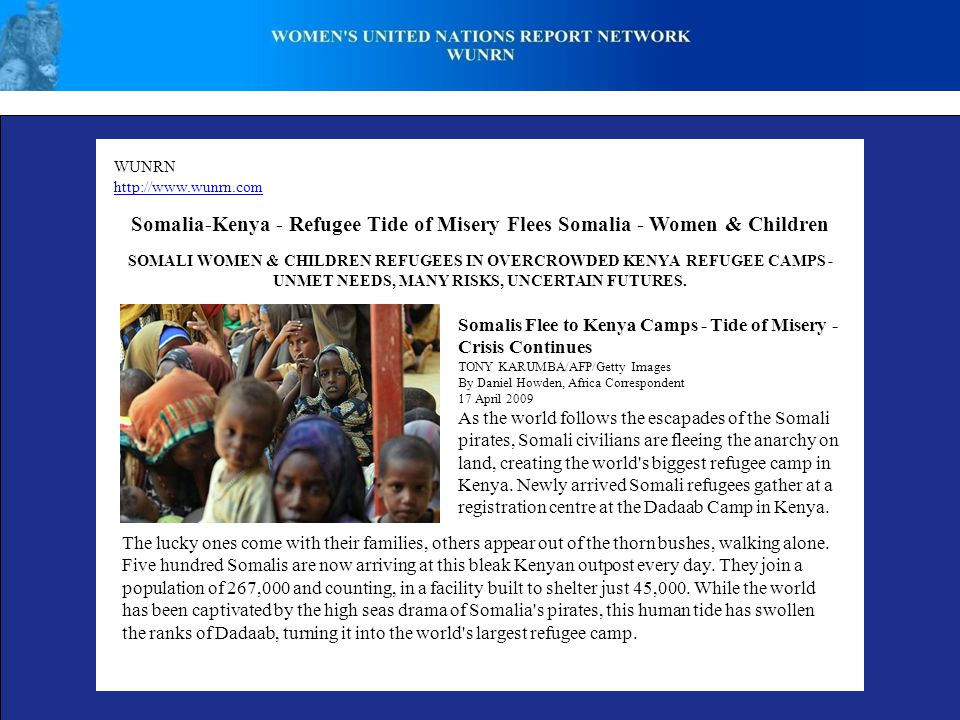 WUNRN http://www.wunrn.com Somalia-Kenya - Refugee Tide of Misery Flees Somalia - Women & Children Somalis Flee to Kenya Camps - Tide of Misery - Crisis Continues TONY KARUMBA/AFP/Getty Images By Daniel Howden, Africa Correspondent 17 April 2009 As the world follows the escapades of the Somali pirates, Somali civilians are fleeing the anarchy on land, creating the world s biggest refugee camp in Kenya.