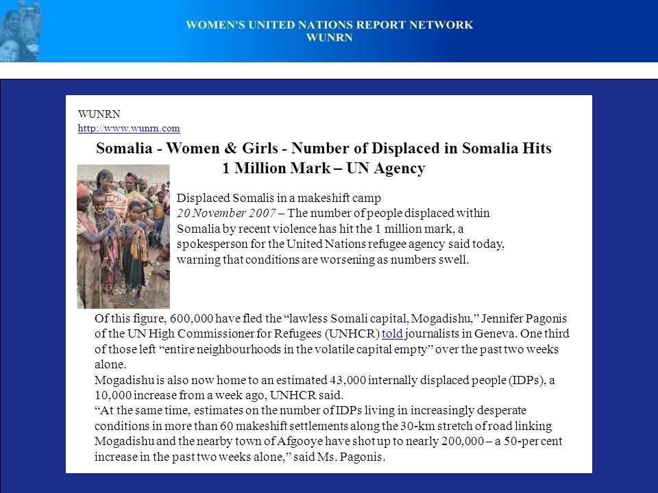 WUNRN http://www.wunrn.com Somalia - Women & Girls - Number of Displaced in Somalia Hits 1 Million Mark – UN Agency Displaced Somalis in a makeshift camp 20 November 2007 – The number of people displaced within Somalia by recent violence has hit the 1 million mark, a spokesperson for the United Nations refugee agency said today, warning that conditions are worsening as numbers swell.