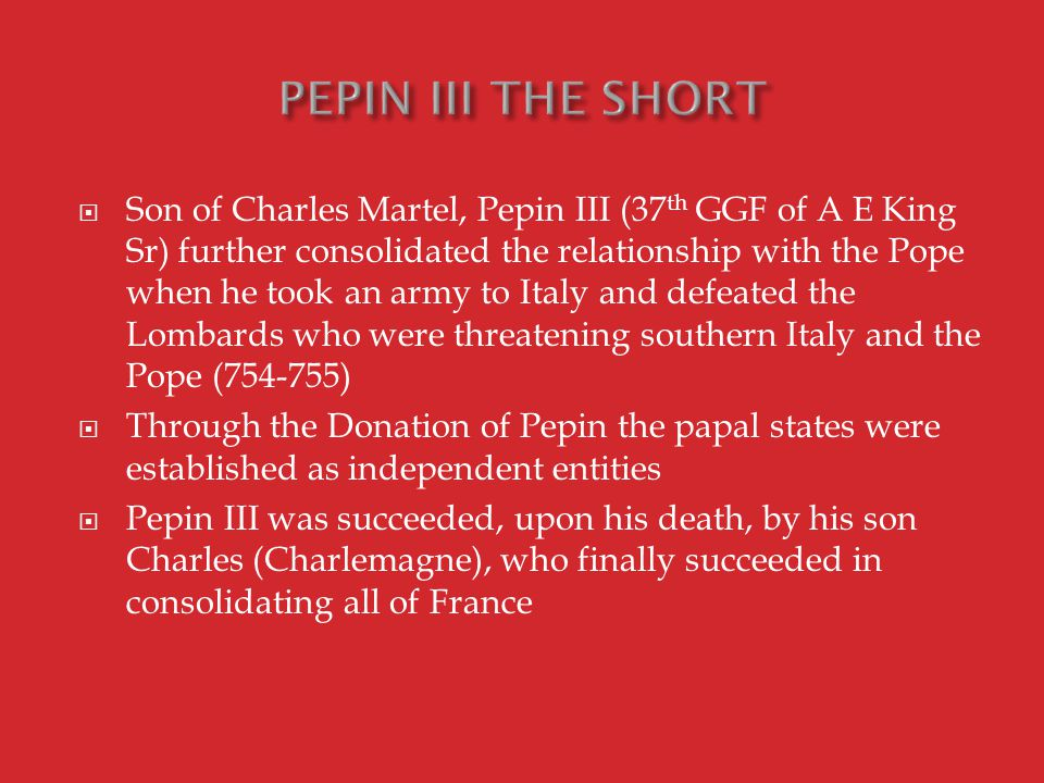  Son of Charles Martel, Pepin III (37 th GGF of A E King Sr) further consolidated the relationship with the Pope when he took an army to Italy and defeated the Lombards who were threatening southern Italy and the Pope (754-755)  Through the Donation of Pepin the papal states were established as independent entities  Pepin III was succeeded, upon his death, by his son Charles (Charlemagne), who finally succeeded in consolidating all of France
