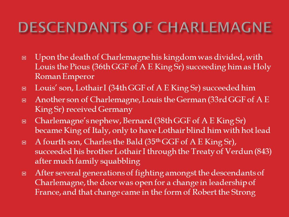  Upon the death of Charlemagne his kingdom was divided, with Louis the Pious (36th GGF of A E King Sr) succeeding him as Holy Roman Emperor  Louis' son, Lothair I (34th GGF of A E King Sr) succeeded him  Another son of Charlemagne, Louis the German (33rd GGF of A E King Sr) received Germany  Charlemagne's nephew, Bernard (38th GGF of A E King Sr) became King of Italy, only to have Lothair blind him with hot lead  A fourth son, Charles the Bald (35 th GGF of A E King Sr), succeeded his brother Lothair I through the Treaty of Verdun (843) after much family squabbling  After several generations of fighting amongst the descendants of Charlemagne, the door was open for a change in leadership of France, and that change came in the form of Robert the Strong