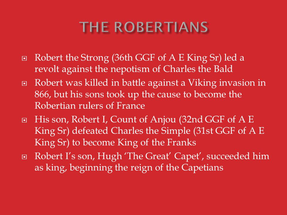  Robert the Strong (36th GGF of A E King Sr) led a revolt against the nepotism of Charles the Bald  Robert was killed in battle against a Viking invasion in 866, but his sons took up the cause to become the Robertian rulers of France  His son, Robert I, Count of Anjou (32nd GGF of A E King Sr) defeated Charles the Simple (31st GGF of A E King Sr) to become King of the Franks  Robert I's son, Hugh 'The Great' Capet', succeeded him as king, beginning the reign of the Capetians
